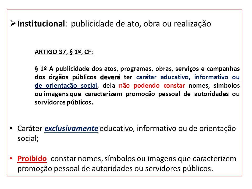 Institucional: publicidade de ato, obra ou realização ARTIGO 37, § 1º, CF: deverá § 1º A publicidade dos atos, programas, obras, serviços e campanhas