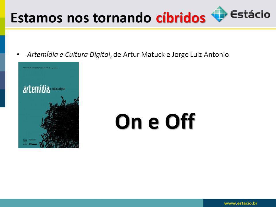 cíbridos Estamos nos tornando cíbridos Artemídia e Cultura Digital, de Artur Matuck e Jorge Luiz Antonio On e Off