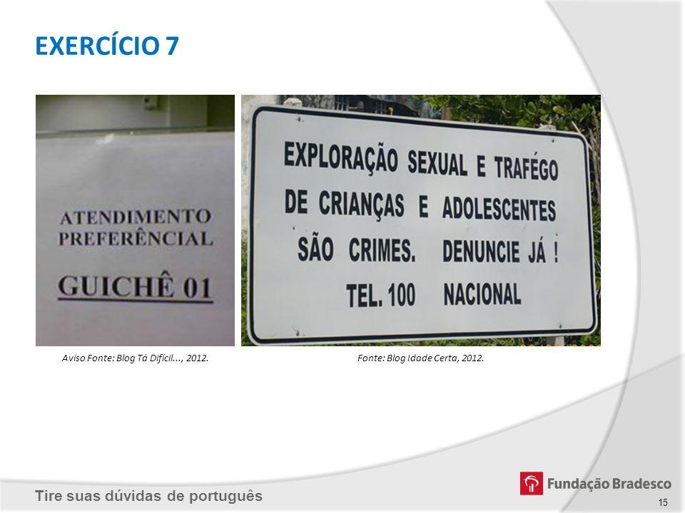 Tire suas dúvidas de português Aviso Fonte: Blog Tá Difícil..., 2012.Fonte: Blog Idade Certa, 2012. EXERCÍCIO 7 15