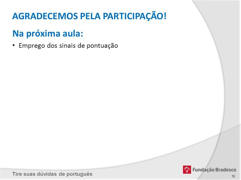 Tire suas dúvidas de português AGRADECEMOS PELA PARTICIPAÇÃO! Na próxima aula: Emprego dos sinais de pontuação 19