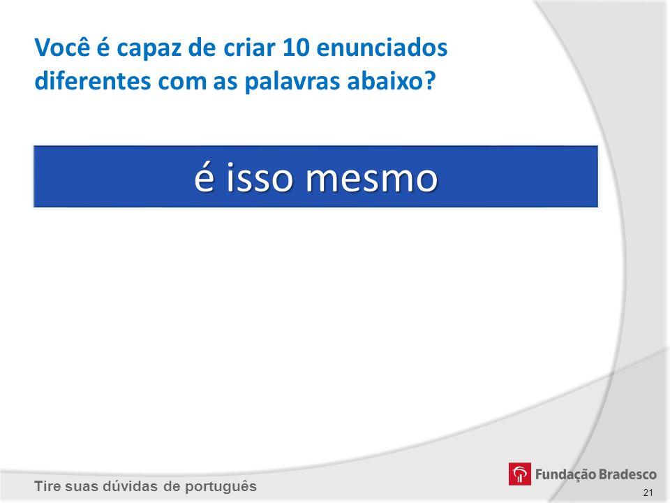 Tire suas dúvidas de português é isso mesmo Você é capaz de criar 10 enunciados diferentes com as palavras abaixo? 21