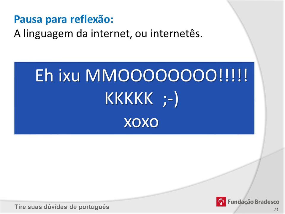 Tire suas dúvidas de português Pausa para reflexão: A linguagem da internet, ou internetês. Eh ixu MMOOOOOOOO!!!!! KKKKK ;-) xoxo 23