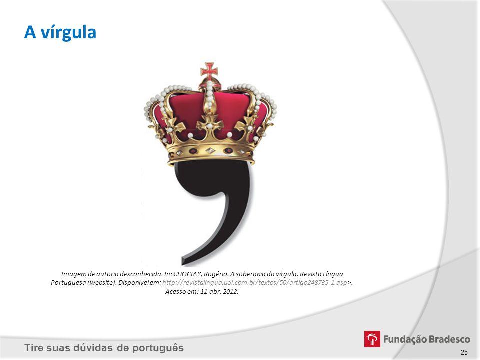 Tire suas dúvidas de português Imagem de autoria desconhecida. In: CHOCIAY, Rogério. A soberania da vírgula. Revista Língua Portuguesa (website). Disp