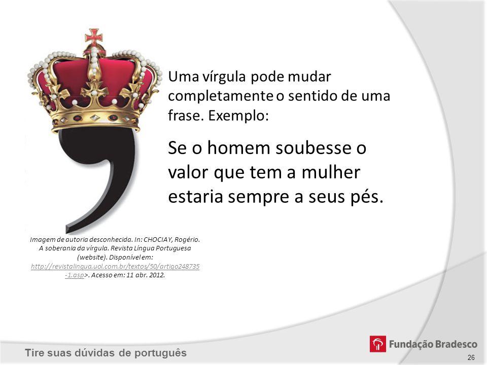 Tire suas dúvidas de português Se o homem soubesse o valor que tem a mulher estaria sempre a seus pés. Uma vírgula pode mudar completamente o sentido