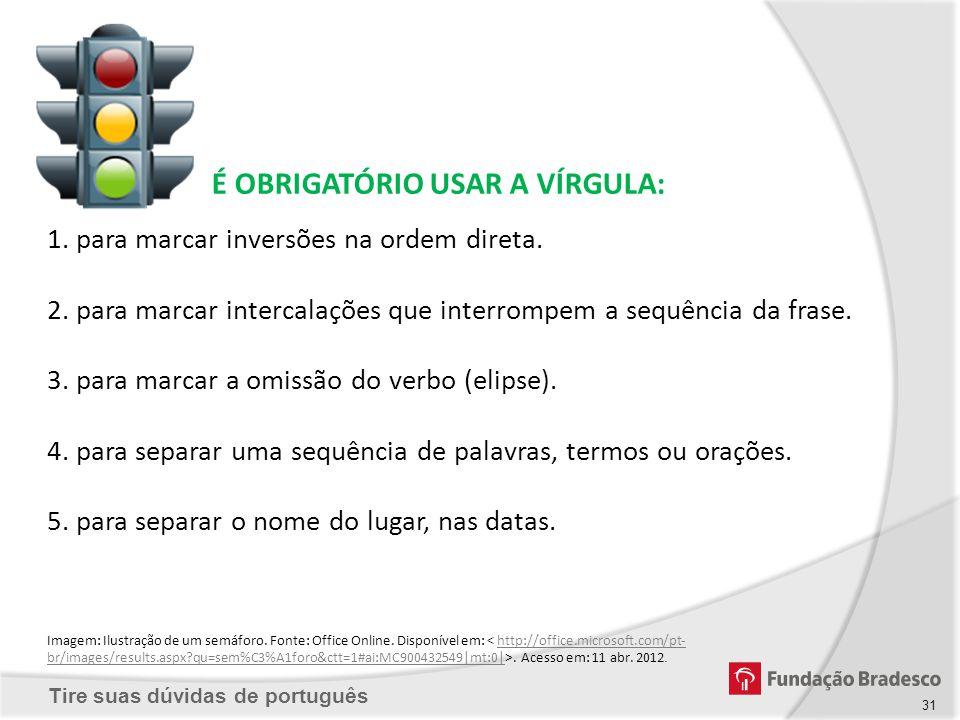 Tire suas dúvidas de português É OBRIGATÓRIO USAR A VÍRGULA: 1. para marcar inversões na ordem direta. 2. para marcar intercalações que interrompem a