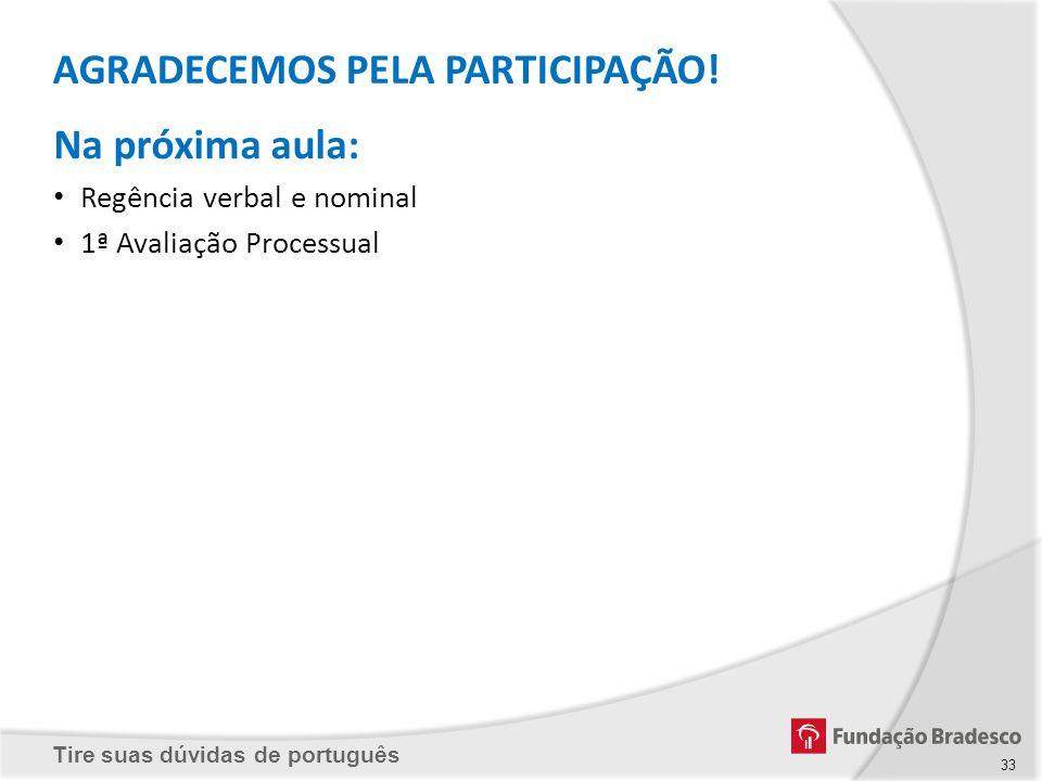 Tire suas dúvidas de português AGRADECEMOS PELA PARTICIPAÇÃO! Na próxima aula: Regência verbal e nominal 1ª Avaliação Processual 33