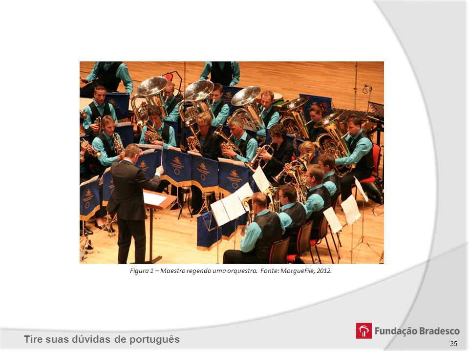 Tire suas dúvidas de português Figura 1 – Maestro regendo uma orquestra. Fonte: MorgueFile, 2012. 35
