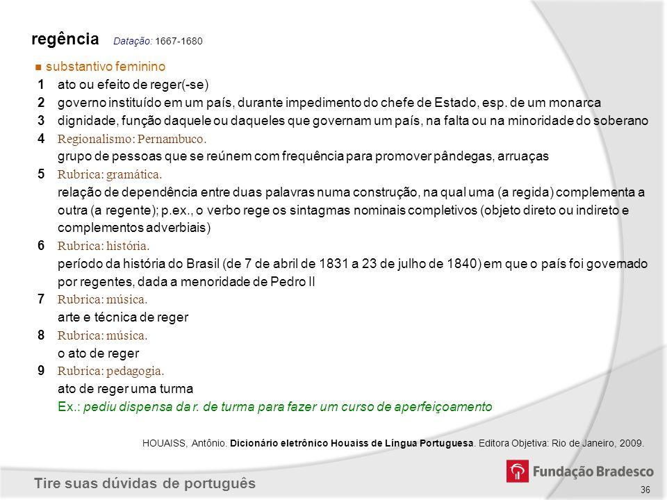 Tire suas dúvidas de português 36 regência Datação: 1667-1680 substantivo feminino 1ato ou efeito de reger(-se) 2governo instituído em um país, durant