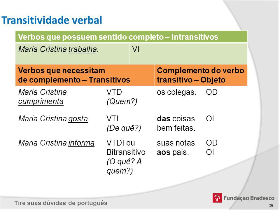 Tire suas dúvidas de português 39 Transitividade verbal Verbos que possuem sentido completo – Intransitivos Maria Cristina trabalha.VI Verbos que nece