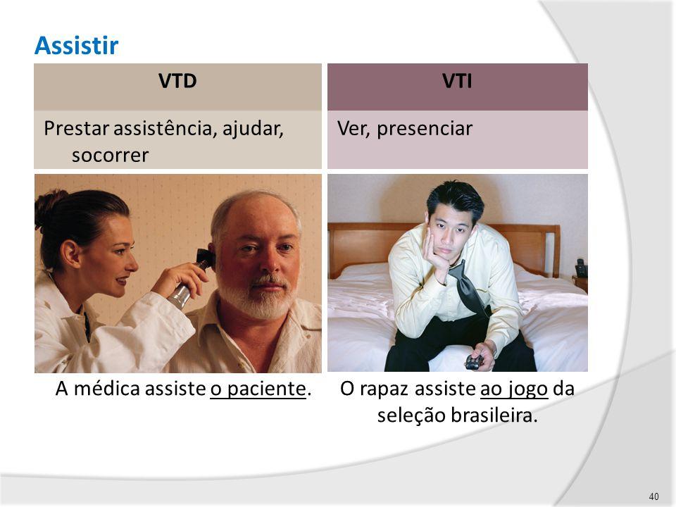 Assistir VTDVTI Prestar assistência, ajudar, socorrer Ver, presenciar 40 A médica assiste o paciente.O rapaz assiste ao jogo da seleção brasileira.