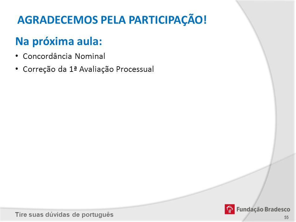 Tire suas dúvidas de português Na próxima aula: Concordância Nominal Correção da 1ª Avaliação Processual AGRADECEMOS PELA PARTICIPAÇÃO! 55