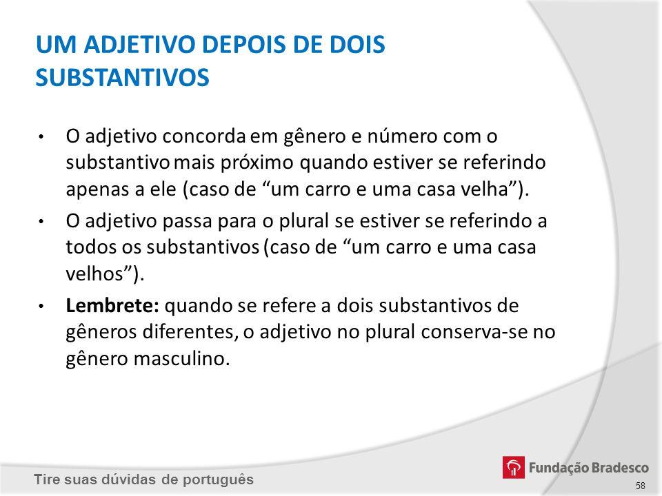 Tire suas dúvidas de português UM ADJETIVO DEPOIS DE DOIS SUBSTANTIVOS O adjetivo concorda em gênero e número com o substantivo mais próximo quando es