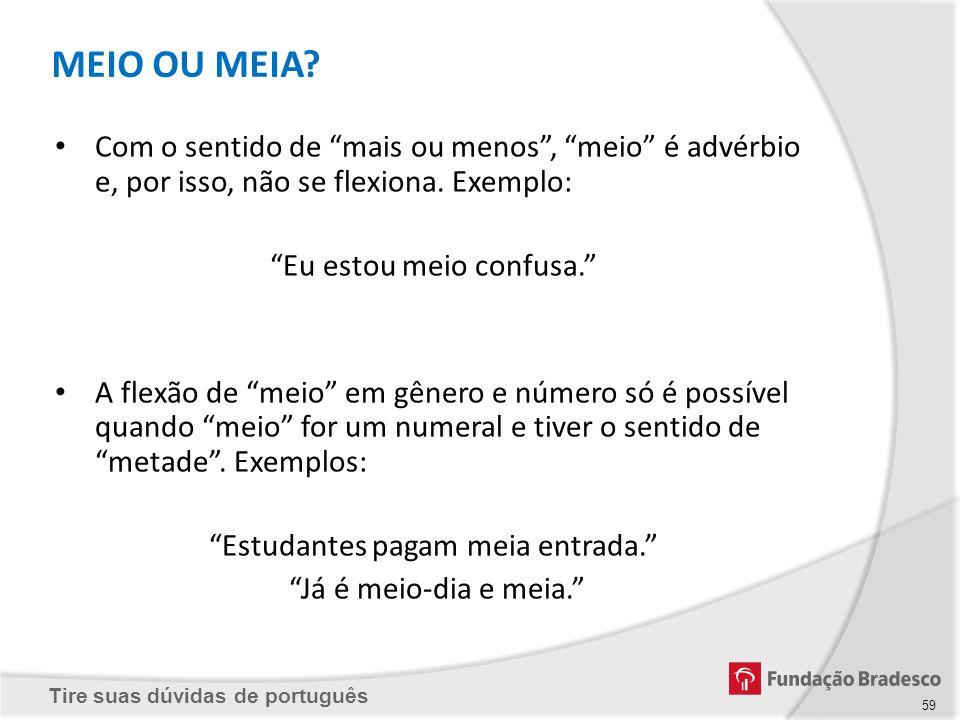 Tire suas dúvidas de português MEIO OU MEIA? Com o sentido de mais ou menos, meio é advérbio e, por isso, não se flexiona. Exemplo: Eu estou meio conf