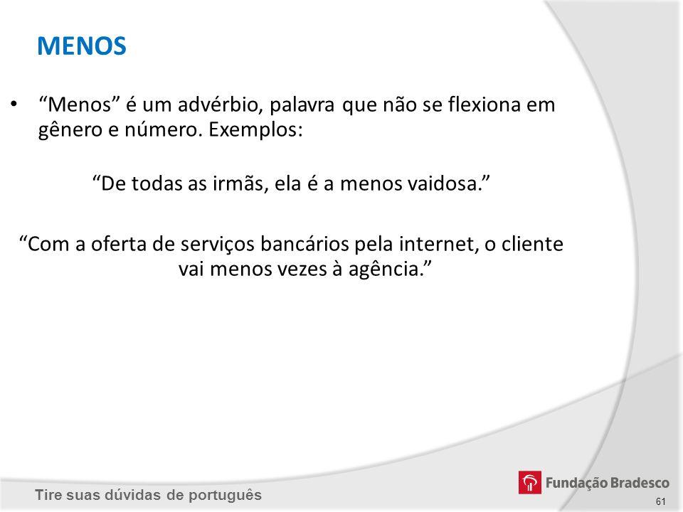 Tire suas dúvidas de português 61 Menos é um advérbio, palavra que não se flexiona em gênero e número. Exemplos: De todas as irmãs, ela é a menos vaid