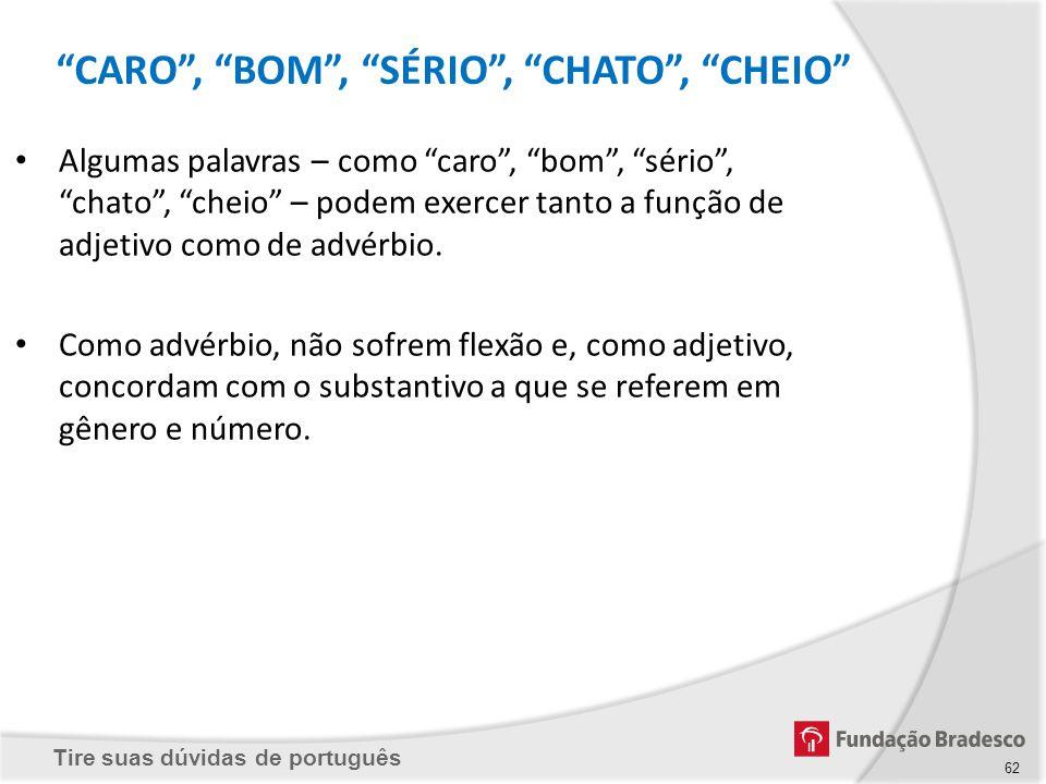 Tire suas dúvidas de português 62 Algumas palavras – como caro, bom, sério, chato, cheio – podem exercer tanto a função de adjetivo como de advérbio.