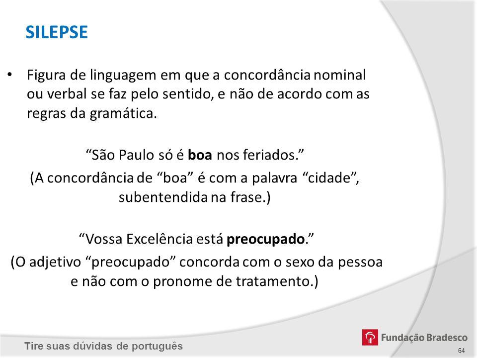 Tire suas dúvidas de português 64 Figura de linguagem em que a concordância nominal ou verbal se faz pelo sentido, e não de acordo com as regras da gr