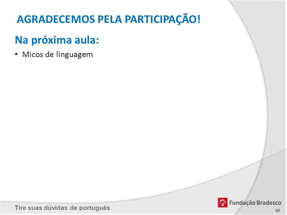 Tire suas dúvidas de português Na próxima aula: Micos de linguagem AGRADECEMOS PELA PARTICIPAÇÃO! 69