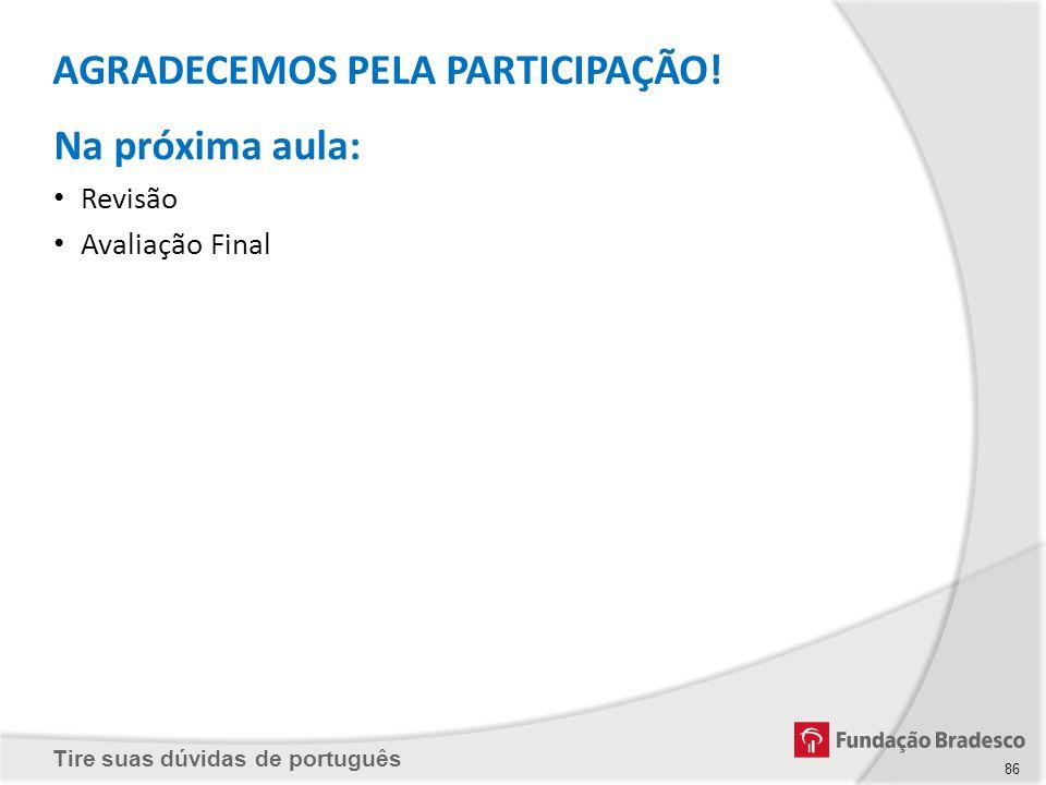 Tire suas dúvidas de português Na próxima aula: Revisão Avaliação Final AGRADECEMOS PELA PARTICIPAÇÃO! 86