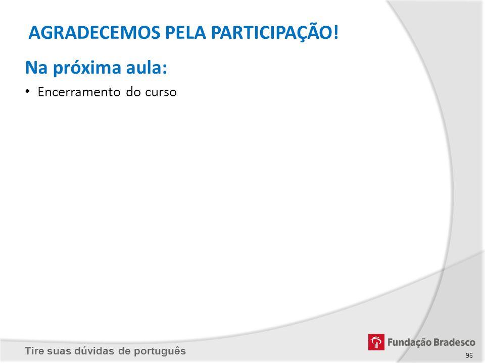 Tire suas dúvidas de português Na próxima aula: Encerramento do curso AGRADECEMOS PELA PARTICIPAÇÃO! 96