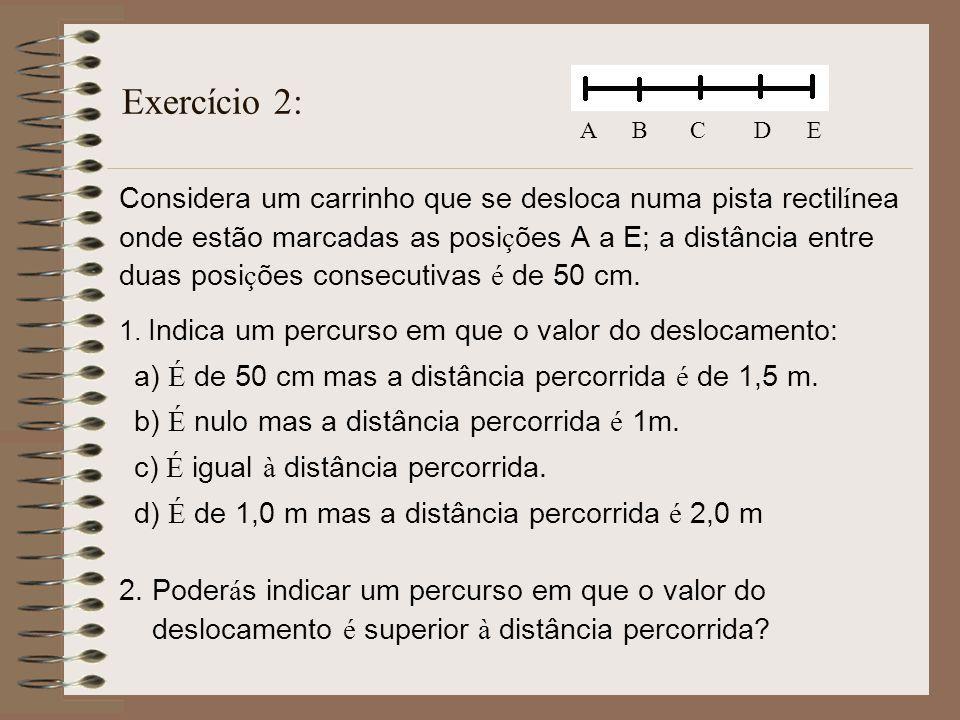 Exercício 2: Considera um carrinho que se desloca numa pista rectil í nea onde estão marcadas as posi ç ões A a E; a distância entre duas posi ç ões c
