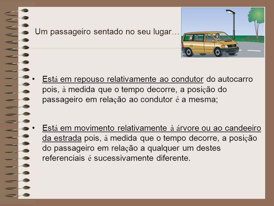 Um passageiro sentado no seu lugar … Est á em repouso relativamente ao condutor do autocarro pois, à medida que o tempo decorre, a posi ç ão do passag