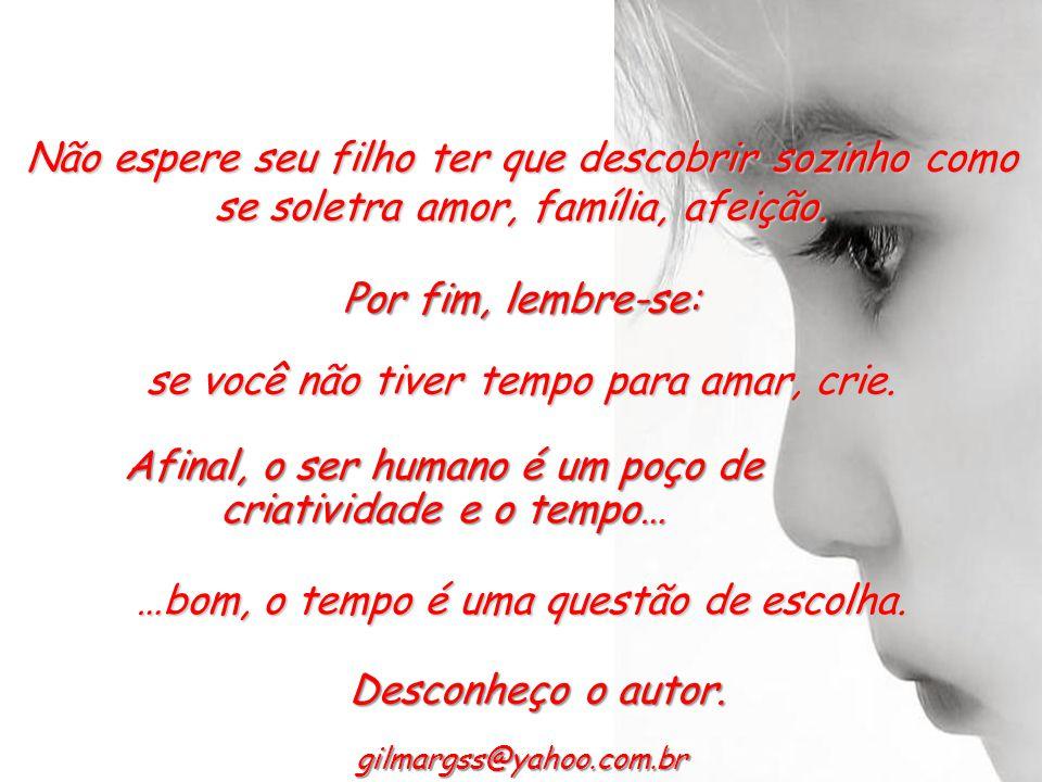 gilmargss@yahoo.com.br Conjugue o verbo amar todo o tempo. Use o seu tempo para amar. Crie um tempo extra para amar, não esquecendo que para os filhos