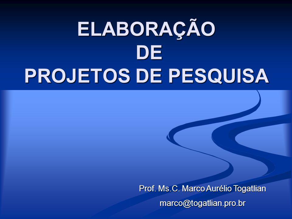 ELABORAÇÃO DE PROJETOS DE PESQUISA Prof. Ms.C. Marco Aurélio Togatlian marco@togatlian.pro.br