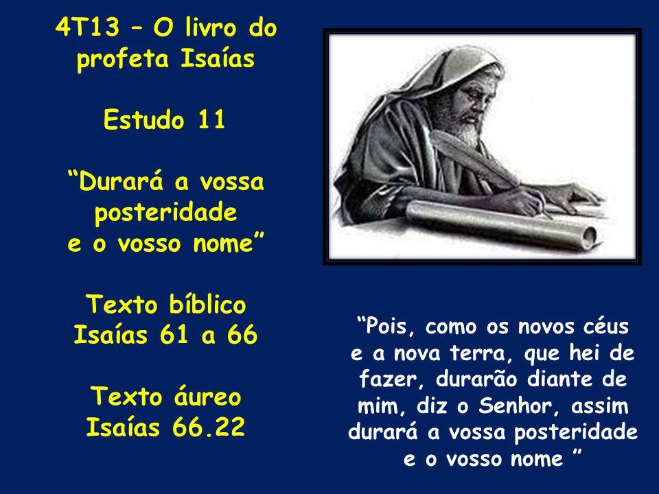 4T13 – O livro do profeta Isaías Estudo 11 Durará a vossa posteridade e o vosso nome Texto bíblico Isaías 61 a 66 Texto áureo Isaías 66.22 Pois, como