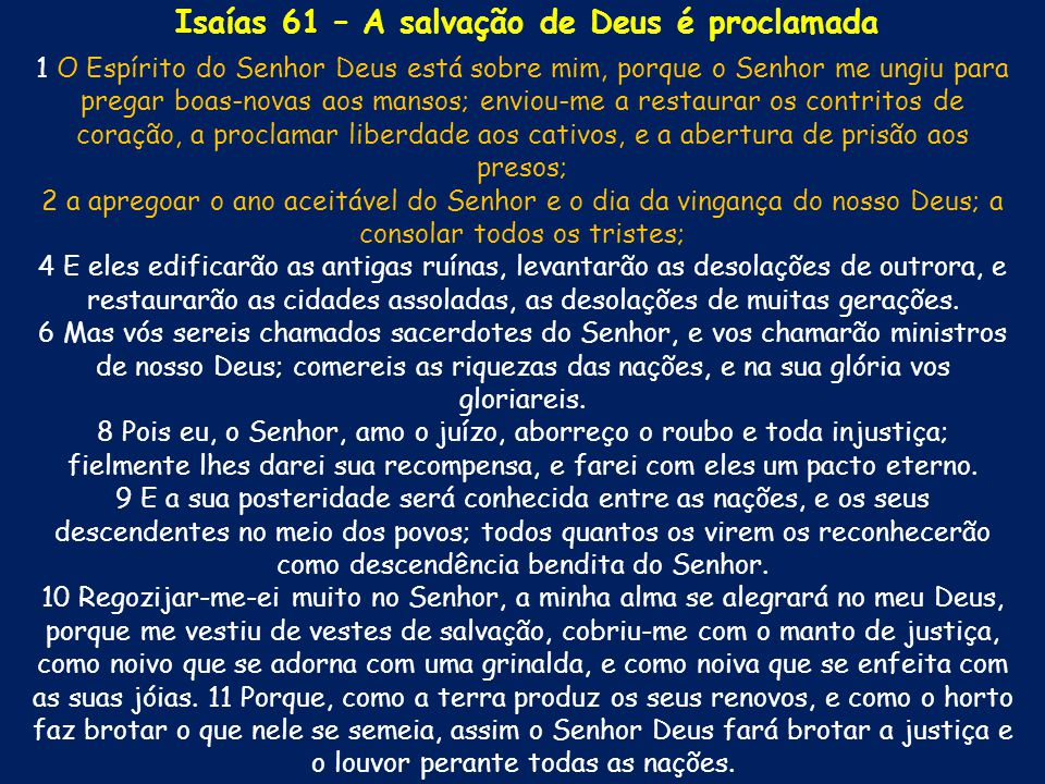 1 O Espírito do Senhor Deus está sobre mim, porque o Senhor me ungiu para pregar boas-novas aos mansos; enviou-me a restaurar os contritos de coração,