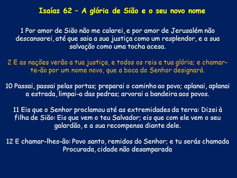 1 Por amor de Sião não me calarei, e por amor de Jerusalém não descansarei, até que saia a sua justiça como um resplendor, e a sua salvação como uma t