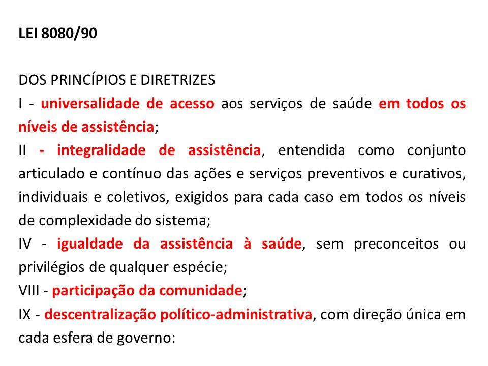 LEI 8080/90 DOS PRINCÍPIOS E DIRETRIZES I - universalidade de acesso aos serviços de saúde em todos os níveis de assistência; II - integralidade de as