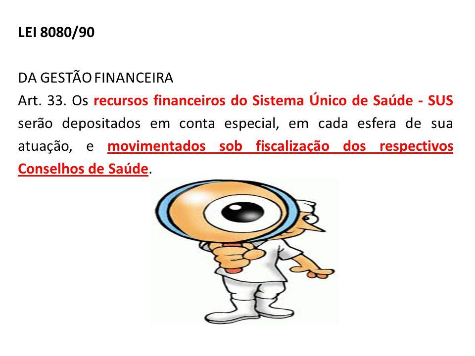 LEI 8080/90 DA GESTÃO FINANCEIRA Art. 33. Os recursos financeiros do Sistema Único de Saúde - SUS serão depositados em conta especial, em cada esfera
