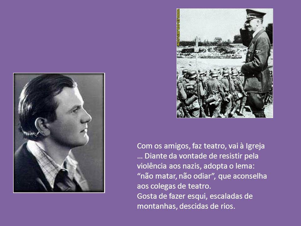 Com os amigos, faz teatro, vai à Igreja … Diante da vontade de resistir pela violência aos nazis, adopta o lema: não matar, não odiar, que aconselha aos colegas de teatro.