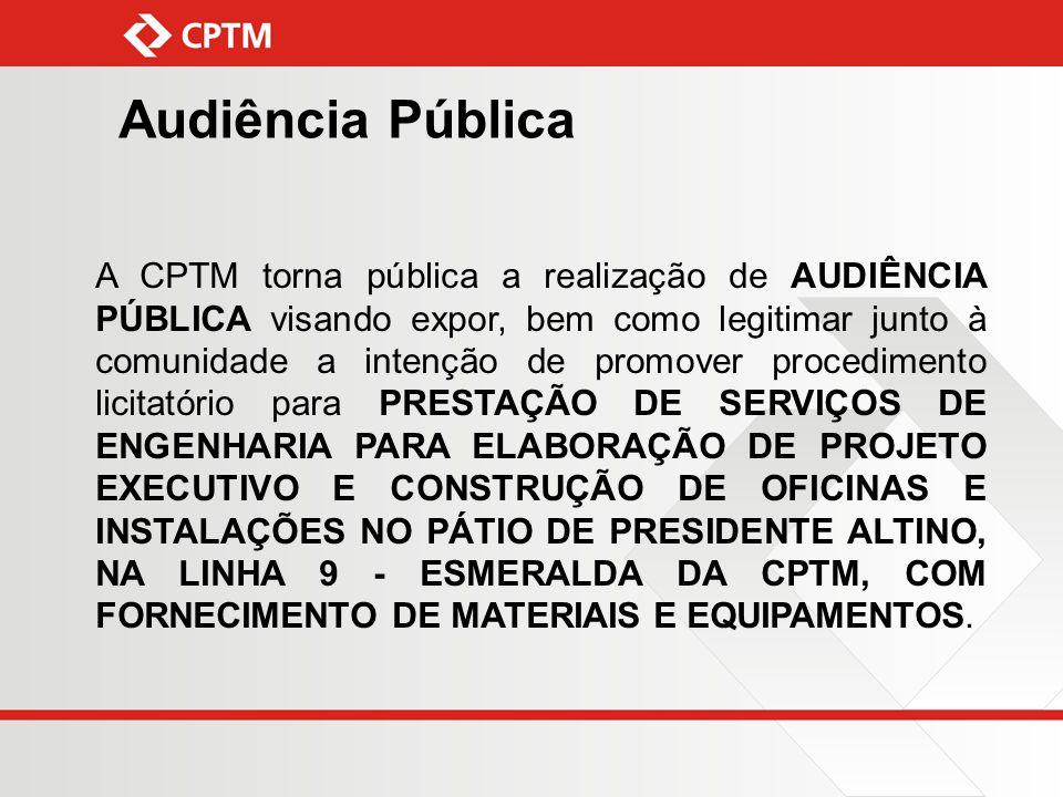 Audiência Pública A CPTM torna pública a realização de AUDIÊNCIA PÚBLICA visando expor, bem como legitimar junto à comunidade a intenção de promover p
