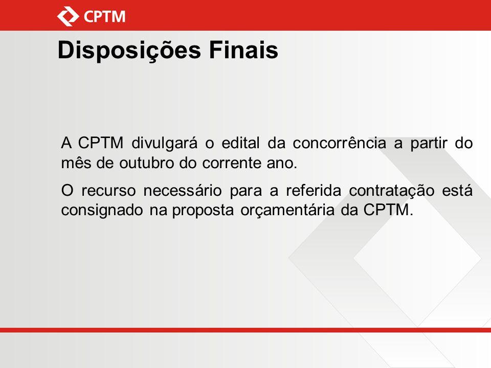 Disposições Finais A CPTM divulgará o edital da concorrência a partir do mês de outubro do corrente ano. O recurso necessário para a referida contrata
