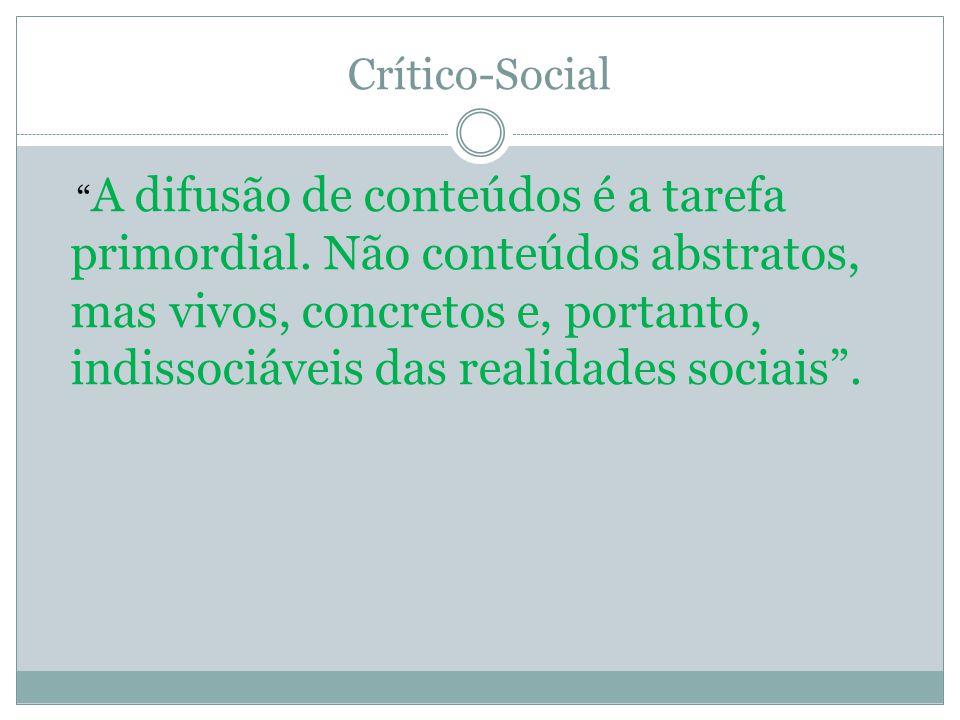 Crítico-Social A difusão de conteúdos é a tarefa primordial. Não conteúdos abstratos, mas vivos, concretos e, portanto, indissociáveis das realidades