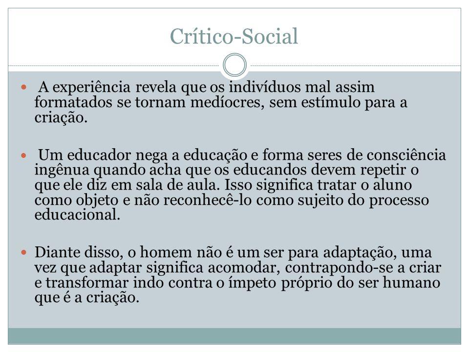 Crítico-Social A experiência revela que os indivíduos mal assim formatados se tornam medíocres, sem estímulo para a criação. Um educador nega a educaç