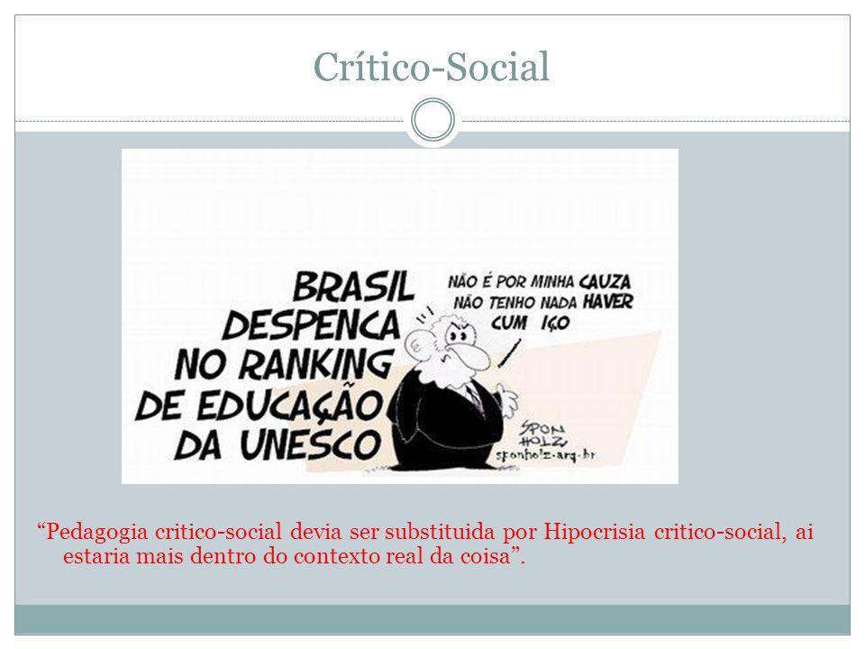 Crítico-Social Pedagogia critico-social devia ser substituida por Hipocrisia critico-social, ai estaria mais dentro do contexto real da coisa.