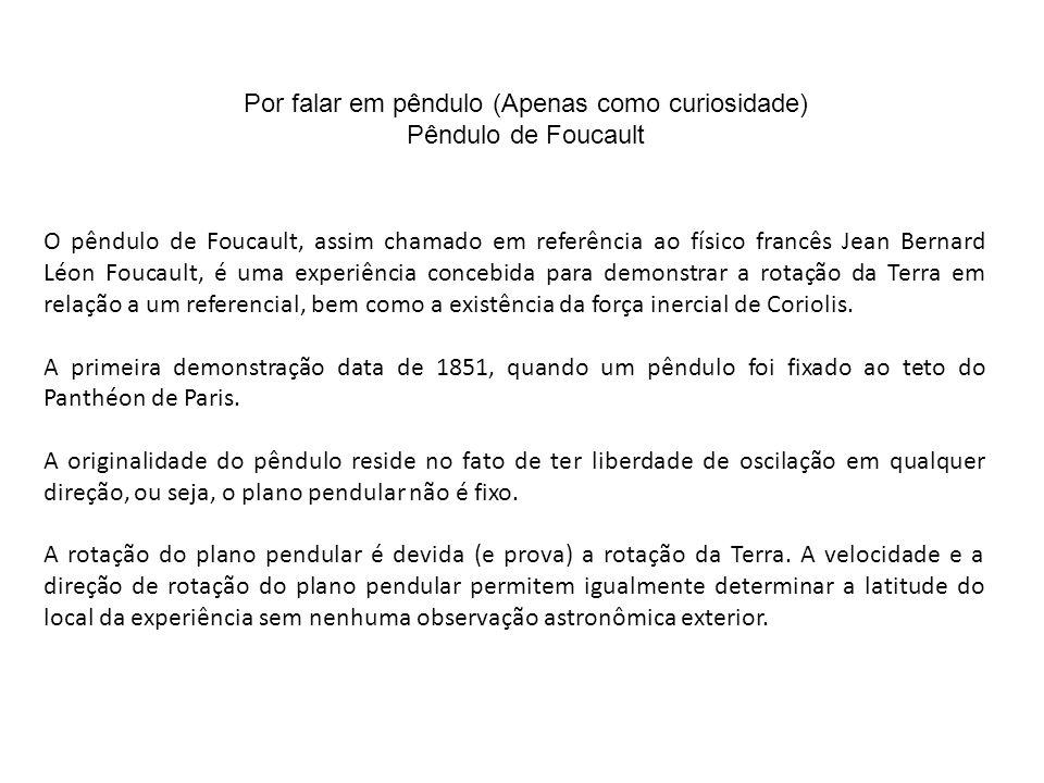 Por falar em pêndulo (Apenas como curiosidade) Pêndulo de Foucault O pêndulo de Foucault, assim chamado em referência ao físico francês Jean Bernard Léon Foucault, é uma experiência concebida para demonstrar a rotação da Terra em relação a um referencial, bem como a existência da força inercial de Coriolis.