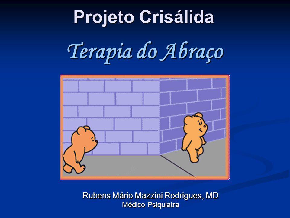 Projeto Crisálida Rubens Mário Mazzini Rodrigues, MD Médico Psiquiatra Terapia do Abraço