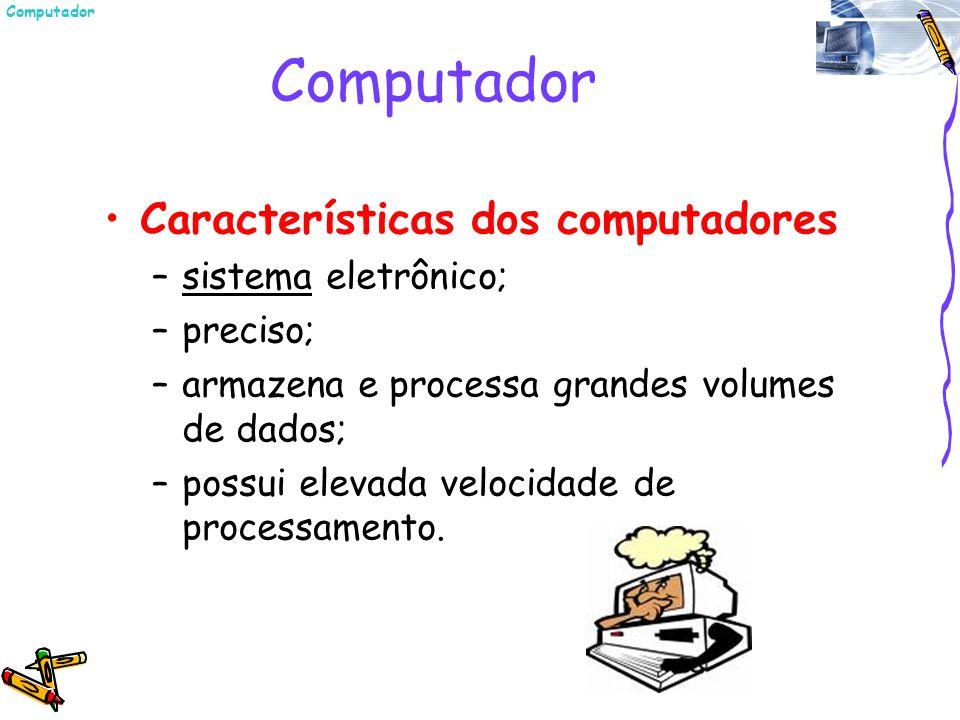 Características dos computadores –sistema eletrônico; –preciso; –armazena e processa grandes volumes de dados; –possui elevada velocidade de processam