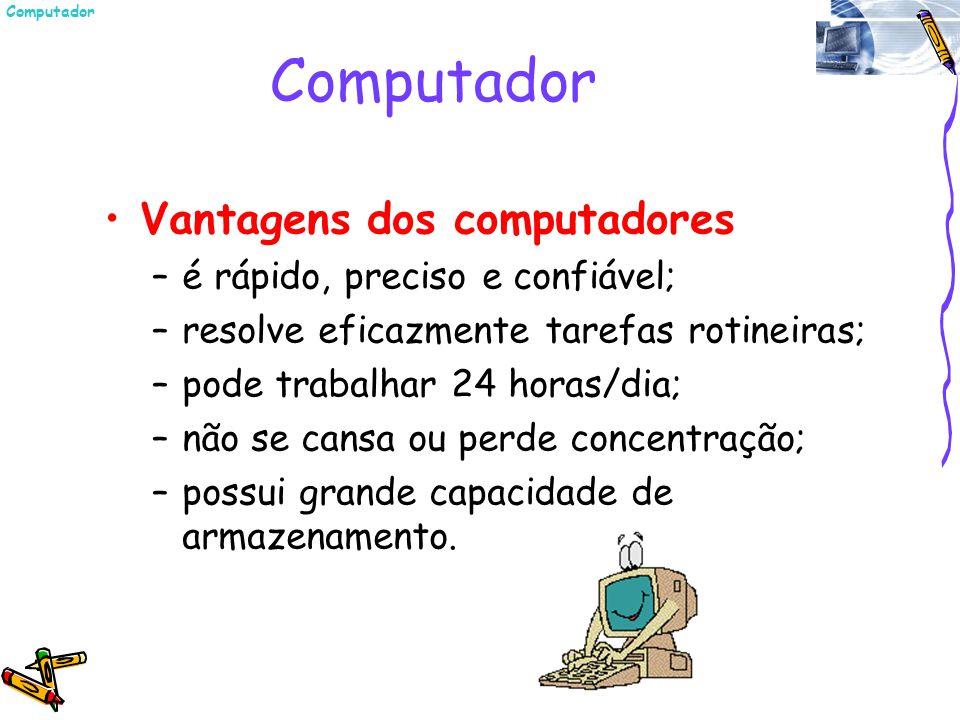 Vantagens dos computadores –é rápido, preciso e confiável; –resolve eficazmente tarefas rotineiras; –pode trabalhar 24 horas/dia; –não se cansa ou per