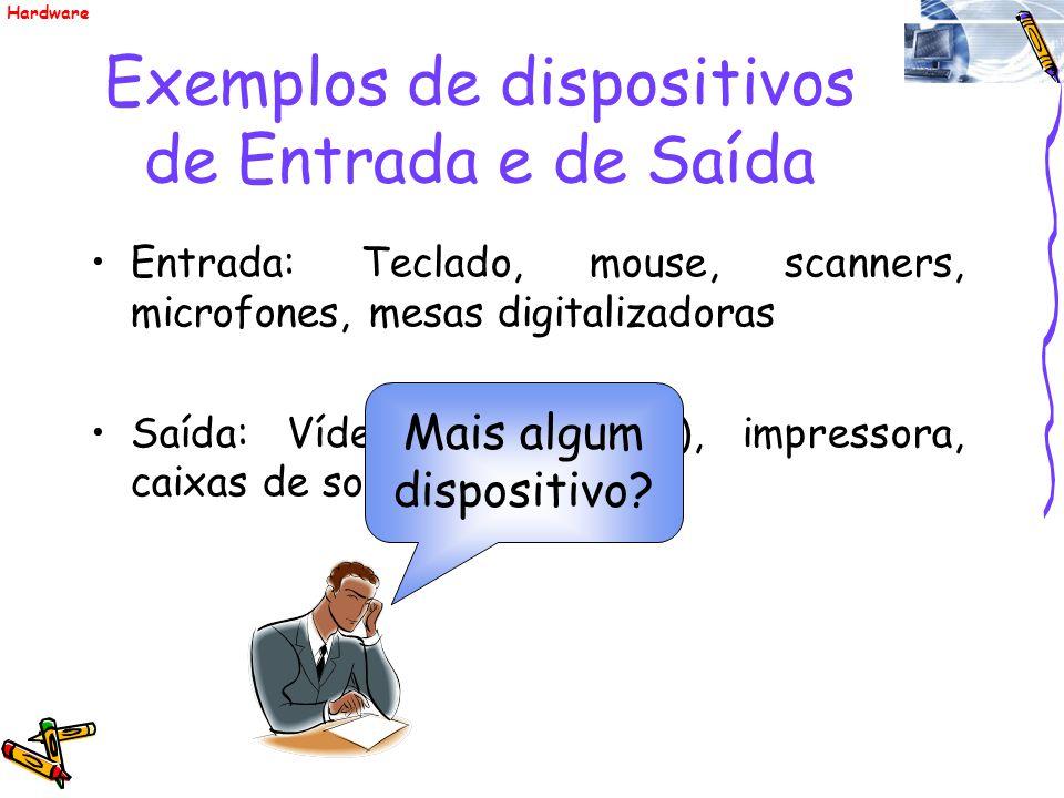 Exemplos de dispositivos de Entrada e de Saída Entrada: Teclado, mouse, scanners, microfones, mesas digitalizadoras Saída: Vídeo (ou monitor), impress