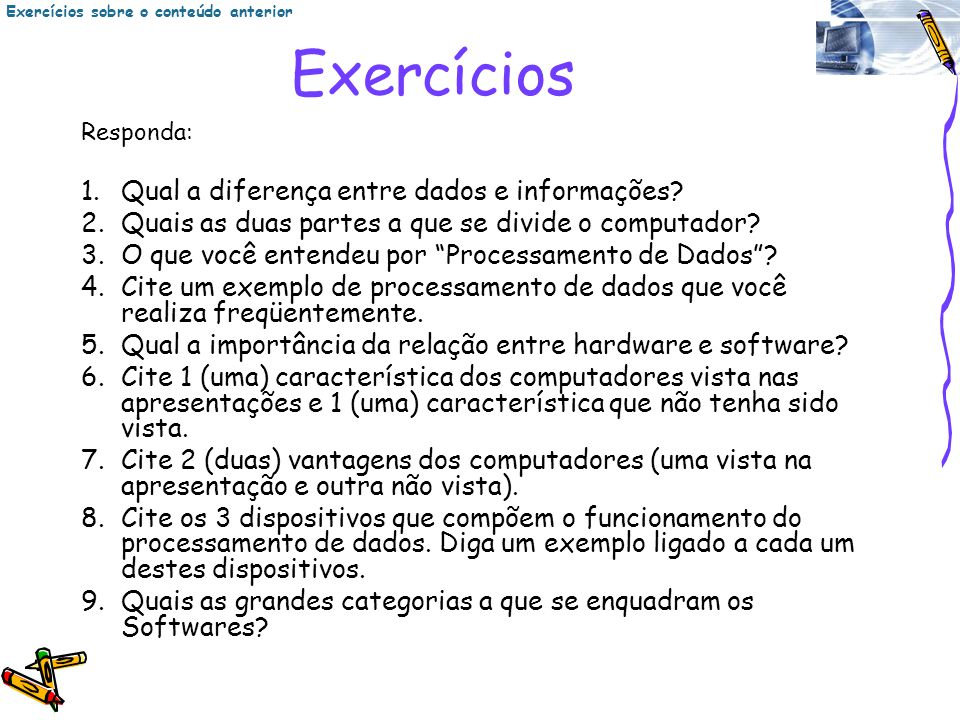 Exercícios Responda: 1.Qual a diferença entre dados e informações? 2.Quais as duas partes a que se divide o computador? 3.O que você entendeu por Proc