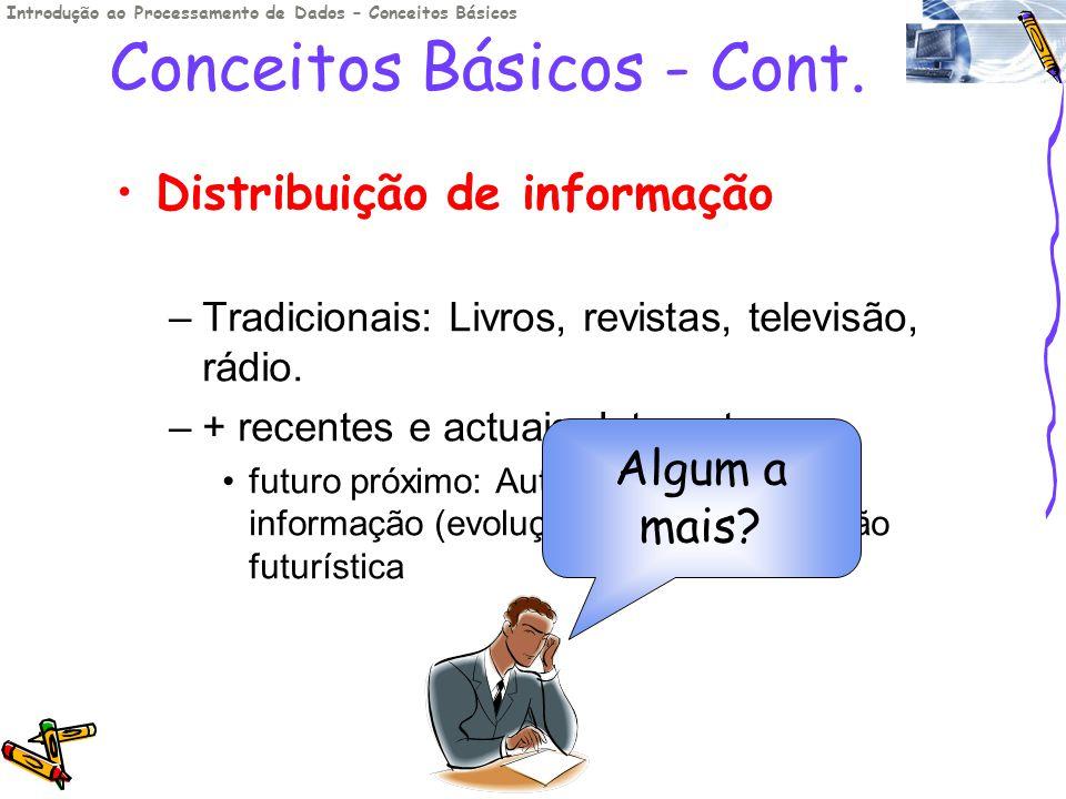 Conceitos Básicos - Cont. Distribuição de informação –Tradicionais: Livros, revistas, televisão, rádio. –+ recentes e actuais: Internet futuro próximo