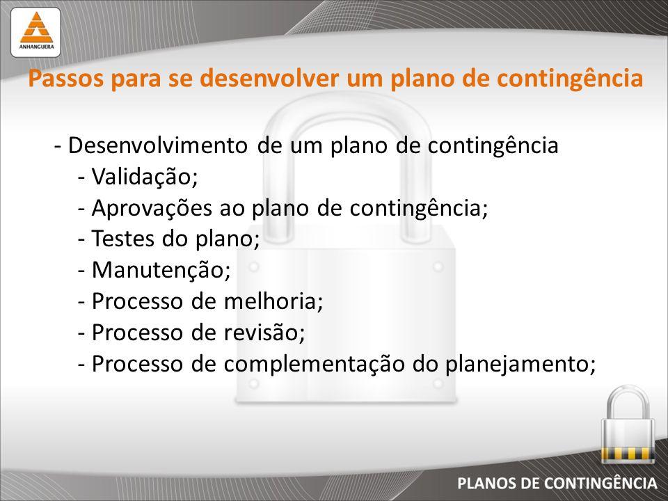 - Desenvolvimento de um plano de contingência - Validação; - Aprovações ao plano de contingência; - Testes do plano; - Manutenção; - Processo de melho