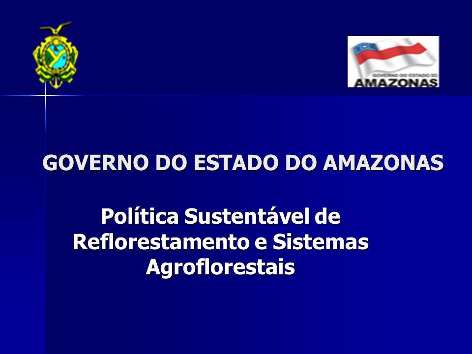 Política Sustentável de Reflorestamento e Sistemas Agroflorestais GOVERNO DO ESTADO DO AMAZONAS GOVERNO DO ESTADO DO AMAZONAS