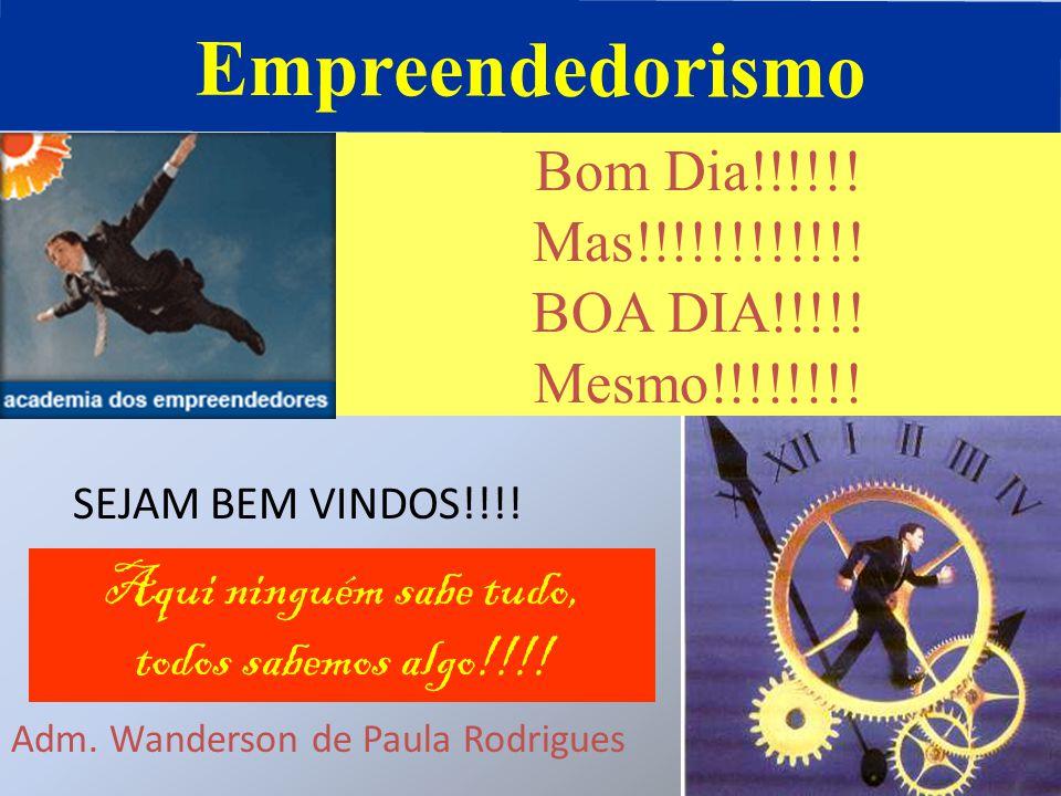 Empreendedorismo Bom Dia!!!!!! Mas!!!!!!!!!!!! BOA DIA!!!!! Mesmo!!!!!!!! SEJAM BEM VINDOS!!!! Aqui ninguém sabe tudo, todos sabemos algo!!!! Adm. Wan