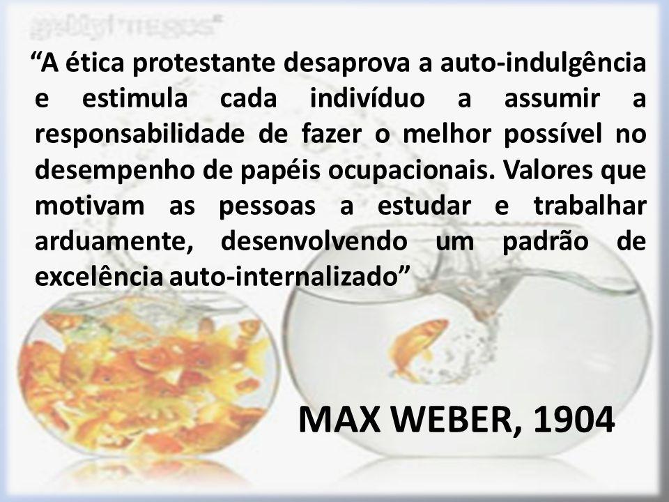 MAX WEBER, 1904 A ética protestante desaprova a auto-indulgência e estimula cada indivíduo a assumir a responsabilidade de fazer o melhor possível no desempenho de papéis ocupacionais.