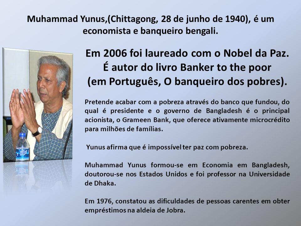 Em 2006 foi laureado com o Nobel da Paz. É autor do livro Banker to the poor (em Português, O banqueiro dos pobres). Pretende acabar com a pobreza atr